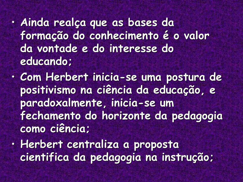 Ainda realça que as bases da formação do conhecimento é o valor da vontade e do interesse do educando;Ainda realça que as bases da formação do conhecimento é o valor da vontade e do interesse do educando; Com Herbert inicia-se uma postura de positivismo na ciência da educação, e paradoxalmente, inicia-se um fechamento do horizonte da pedagogia como ciência;Com Herbert inicia-se uma postura de positivismo na ciência da educação, e paradoxalmente, inicia-se um fechamento do horizonte da pedagogia como ciência; Herbert centraliza a proposta cientifica da pedagogia na instrução;Herbert centraliza a proposta cientifica da pedagogia na instrução;