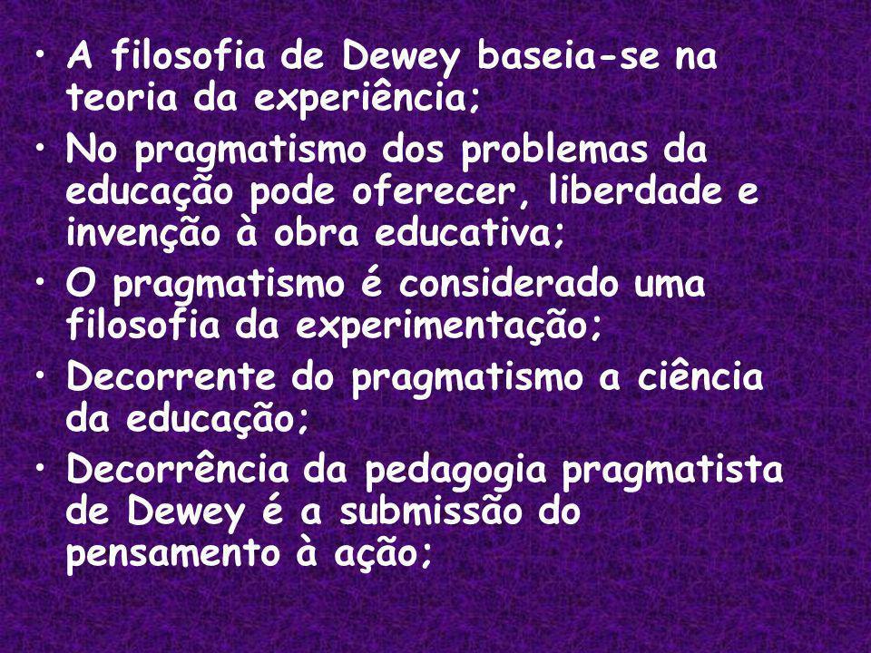 A filosofia de Dewey baseia-se na teoria da experiência; No pragmatismo dos problemas da educação pode oferecer, liberdade e invenção à obra educativa; O pragmatismo é considerado uma filosofia da experimentação; Decorrente do pragmatismo a ciência da educação; Decorrência da pedagogia pragmatista de Dewey é a submissão do pensamento à ação;