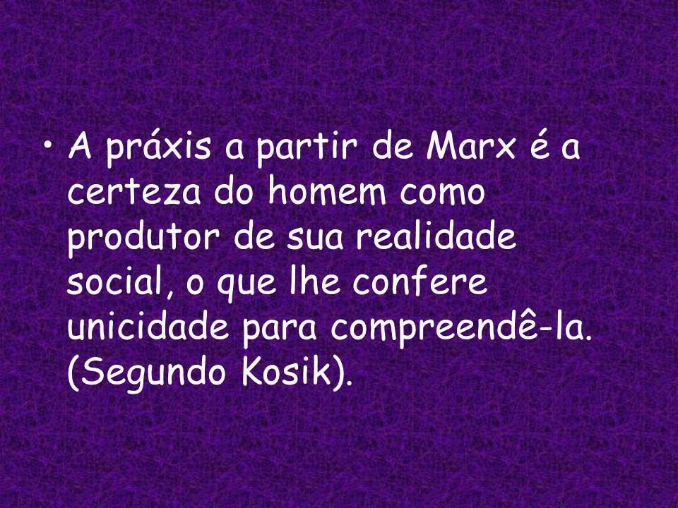A práxis a partir de Marx é a certeza do homem como produtor de sua realidade social, o que lhe confere unicidade para compreendê-la.