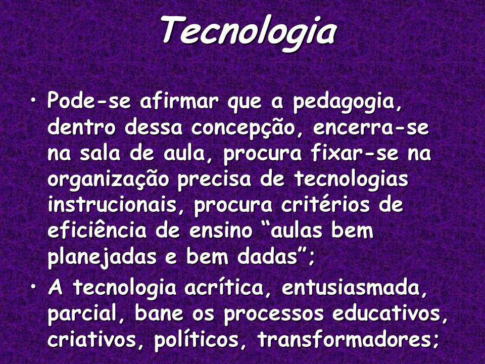 Tecnologia Pode-se afirmar que a pedagogia, dentro dessa concepção, encerra-se na sala de aula, procura fixar-se na organização precisa de tecnologias instrucionais, procura critérios de eficiência de ensino aulas bem planejadas e bem dadas;Pode-se afirmar que a pedagogia, dentro dessa concepção, encerra-se na sala de aula, procura fixar-se na organização precisa de tecnologias instrucionais, procura critérios de eficiência de ensino aulas bem planejadas e bem dadas; A tecnologia acrítica, entusiasmada, parcial, bane os processos educativos, criativos, políticos, transformadores;A tecnologia acrítica, entusiasmada, parcial, bane os processos educativos, criativos, políticos, transformadores;