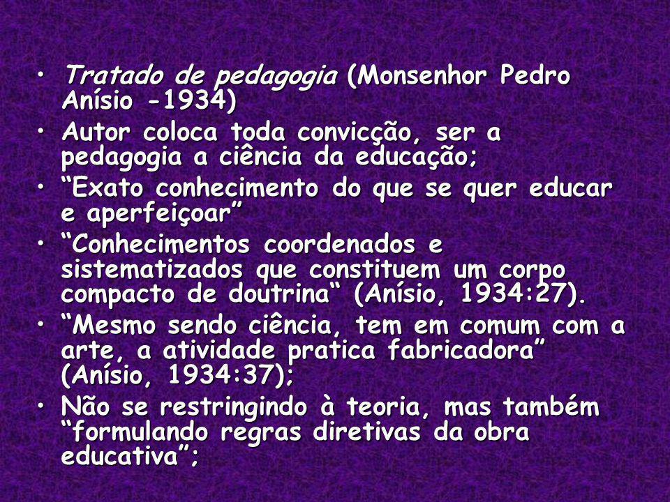 Tratado de pedagogia (Monsenhor Pedro Anísio -1934)Tratado de pedagogia (Monsenhor Pedro Anísio -1934) Autor coloca toda convicção, ser a pedagogia a ciência da educação;Autor coloca toda convicção, ser a pedagogia a ciência da educação; Exato conhecimento do que se quer educar e aperfeiçoarExato conhecimento do que se quer educar e aperfeiçoar Conhecimentos coordenados e sistematizados que constituem um corpo compacto de doutrina (Anísio, 1934:27).Conhecimentos coordenados e sistematizados que constituem um corpo compacto de doutrina (Anísio, 1934:27).