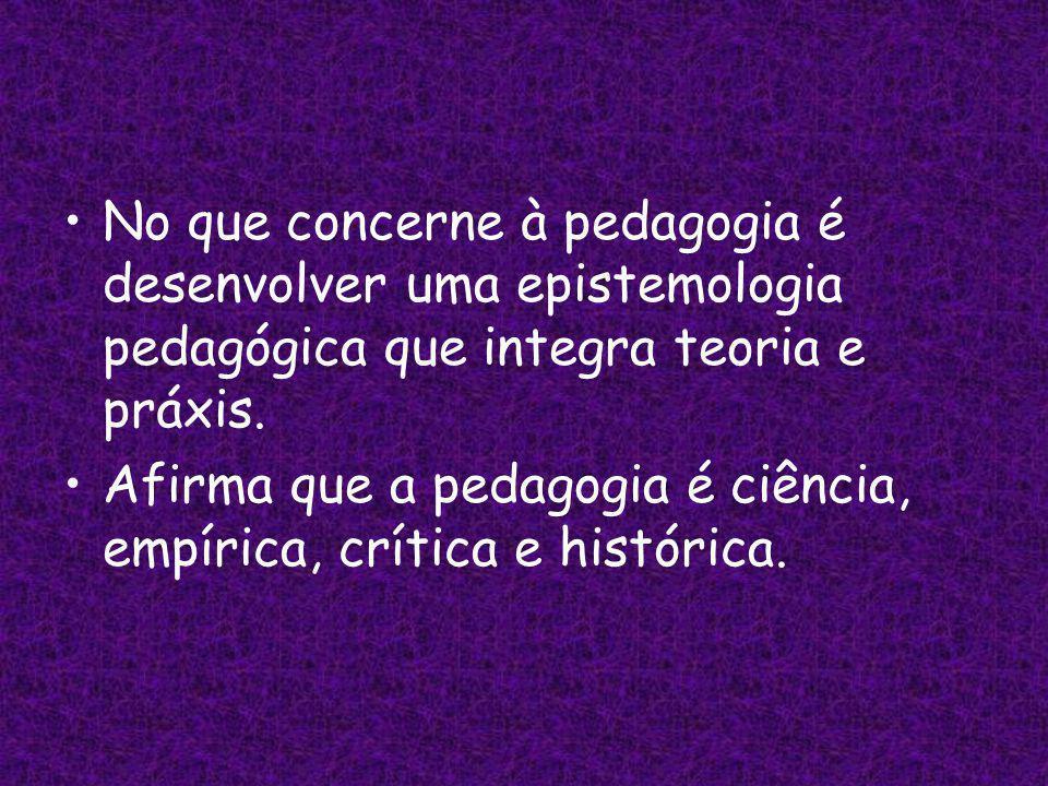 No que concerne à pedagogia é desenvolver uma epistemologia pedagógica que integra teoria e práxis.