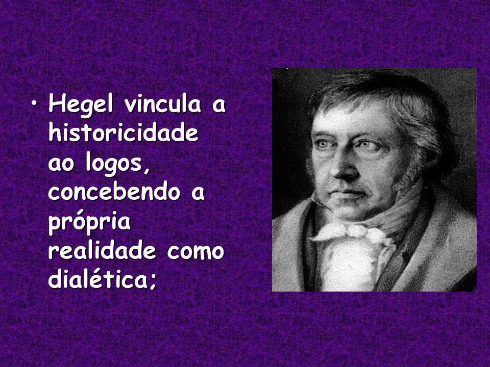 Hegel vincula a historicidade ao logos, concebendo a própria realidade como dialética;Hegel vincula a historicidade ao logos, concebendo a própria realidade como dialética;