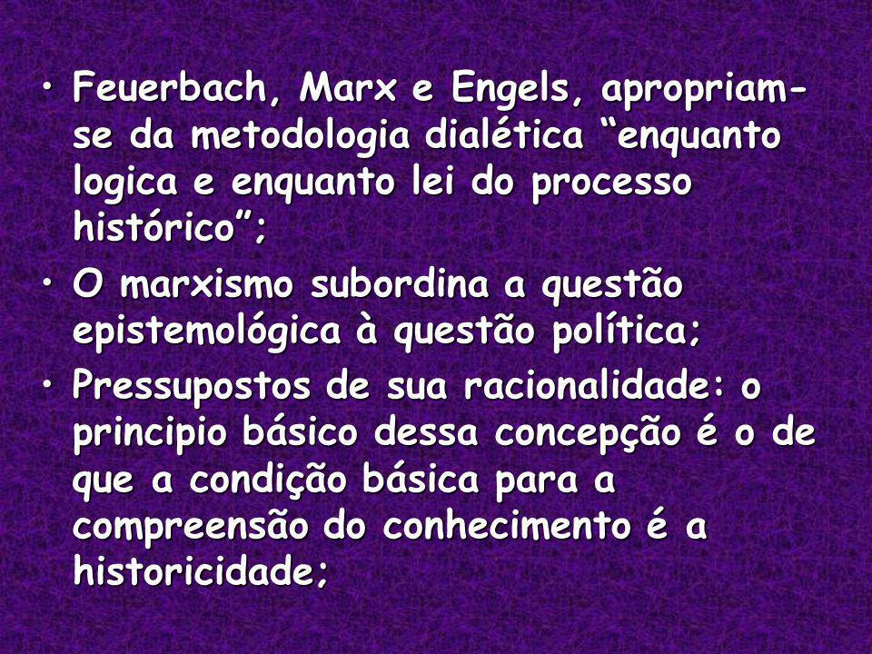 Feuerbach, Marx e Engels, apropriam- se da metodologia dialética enquanto logica e enquanto lei do processo histórico;Feuerbach, Marx e Engels, apropriam- se da metodologia dialética enquanto logica e enquanto lei do processo histórico; O marxismo subordina a questão epistemológica à questão política;O marxismo subordina a questão epistemológica à questão política; Pressupostos de sua racionalidade: o principio básico dessa concepção é o de que a condição básica para a compreensão do conhecimento é a historicidade;Pressupostos de sua racionalidade: o principio básico dessa concepção é o de que a condição básica para a compreensão do conhecimento é a historicidade;