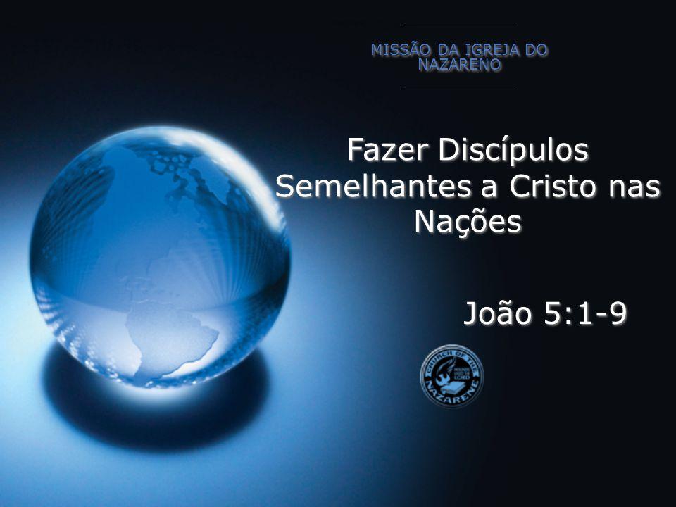 Fazer Discípulos Semelhantes a Cristo nas Nações MISSÃO DA IGREJA DO NAZARENO João 5:1-9