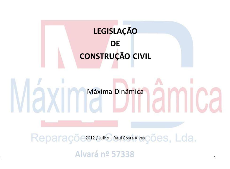 1 LEGISLAÇÃO DE CONSTRUÇÃO CIVIL Máxima Dinâmica 2012 / Julho – Raul Costa Alves