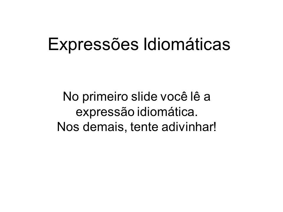 Expressões Idiomáticas No primeiro slide você lê a expressão idiomática.
