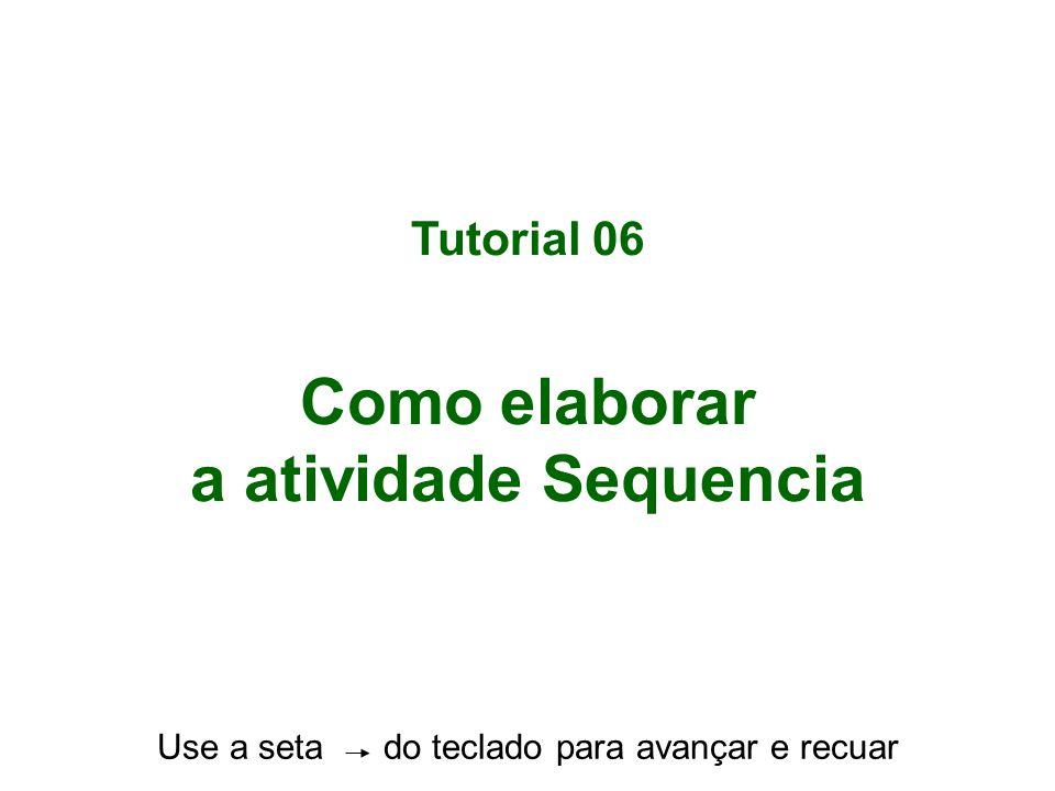 Tutorial 06 Como elaborar a atividade Sequencia Use a seta do teclado para avançar e recuar