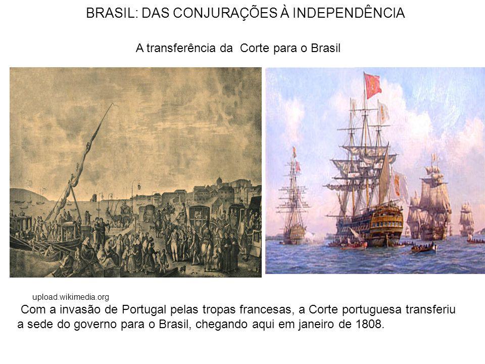 BRASIL: DAS CONJURAÇÕES À INDEPENDÊNCIA upload.wikimedia.org A transferência da Corte para o Brasil Com a invasão de Portugal pelas tropas francesas, a Corte portuguesa transferiu a sede do governo para o Brasil, chegando aqui em janeiro de 1808.