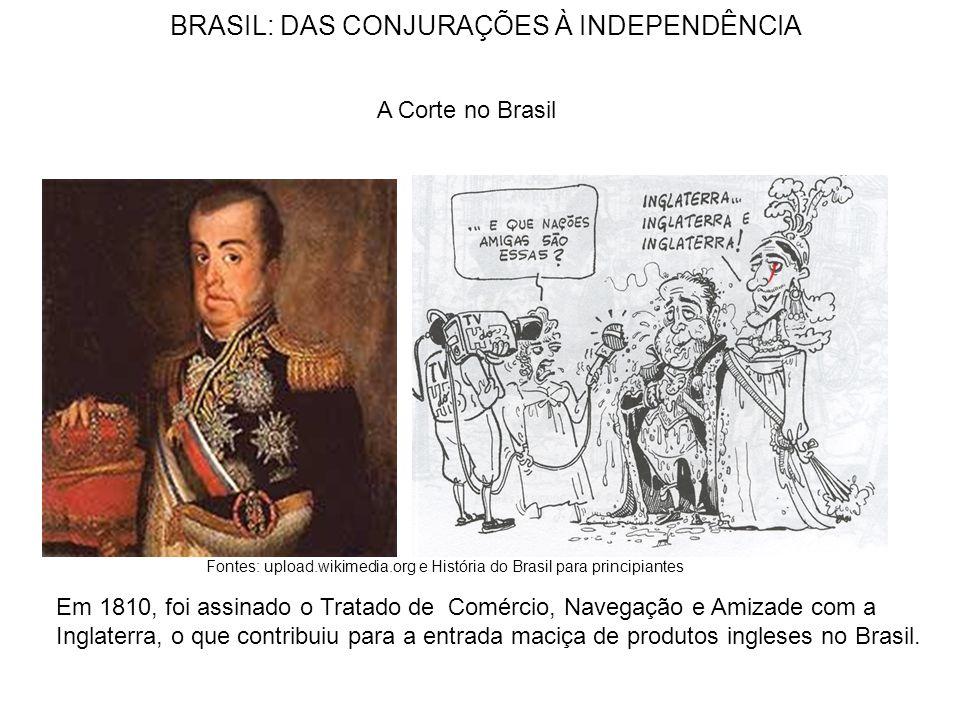 BRASIL: DAS CONJURAÇÕES À INDEPENDÊNCIA A Corte no Brasil Em 1810, foi assinado o Tratado de Comércio, Navegação e Amizade com a Inglaterra, o que contribuiu para a entrada maciça de produtos ingleses no Brasil.