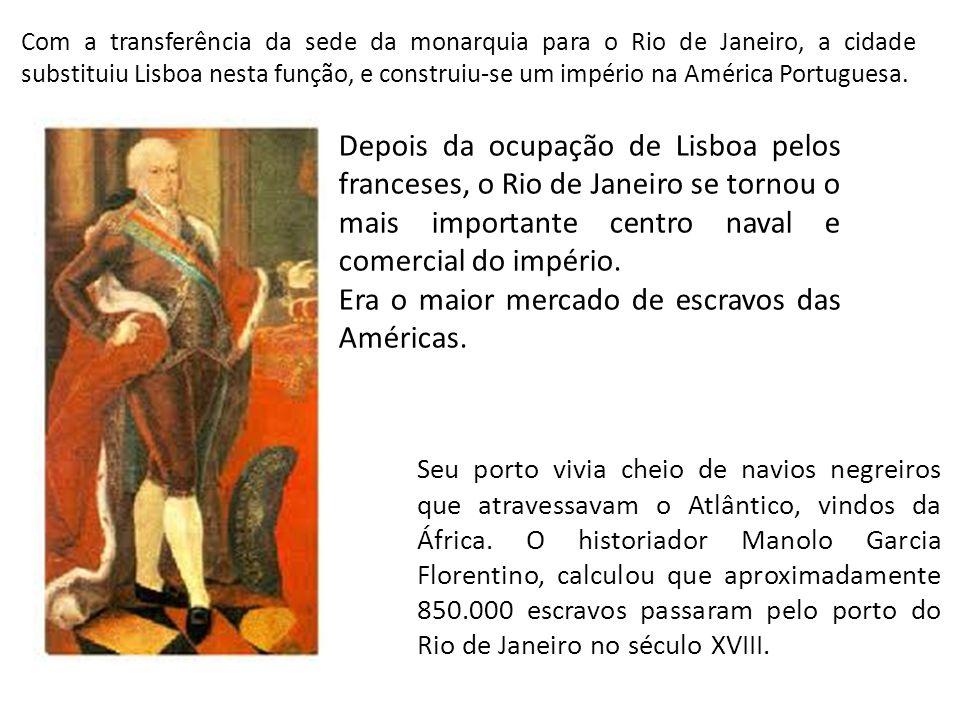 Com a transferência da sede da monarquia para o Rio de Janeiro, a cidade substituiu Lisboa nesta função, e construiu-se um império na América Portugue