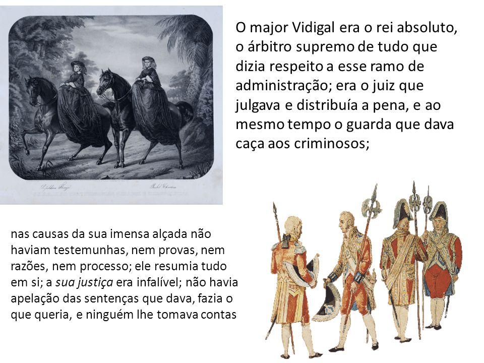 O major Vidigal era o rei absoluto, o árbitro supremo de tudo que dizia respeito a esse ramo de administração; era o juiz que julgava e distribuía a p