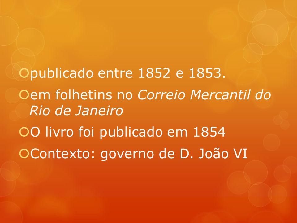 publicado entre 1852 e 1853. em folhetins no Correio Mercantil do Rio de Janeiro O livro foi publicado em 1854 Contexto: governo de D. João VI