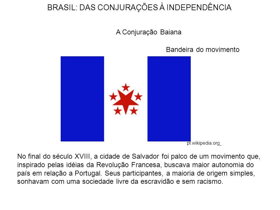 BRASIL: DAS CONJURAÇÕES À INDEPENDÊNCIA A Conjuração Baiana Bandeira do movimento No final do século XVIII, a cidade de Salvador foi palco de um movimento que, inspirado pelas idéias da Revolução Francesa, buscava maior autonomia do país em relação a Portugal.