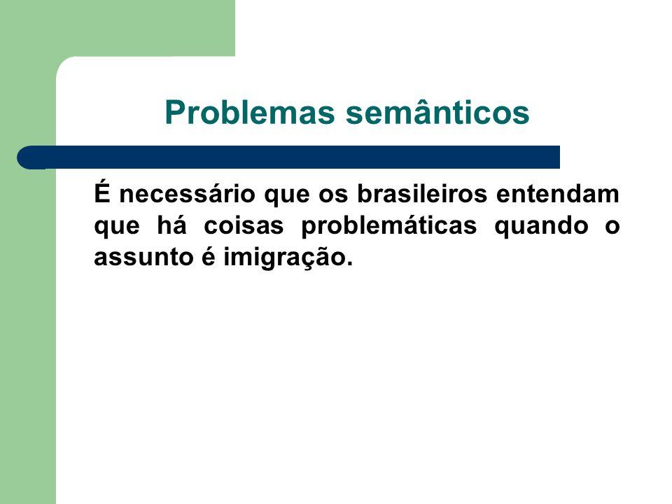 Problemas semânticos É necessário que os brasileiros entendam que há coisas problemáticas quando o assunto é imigração.