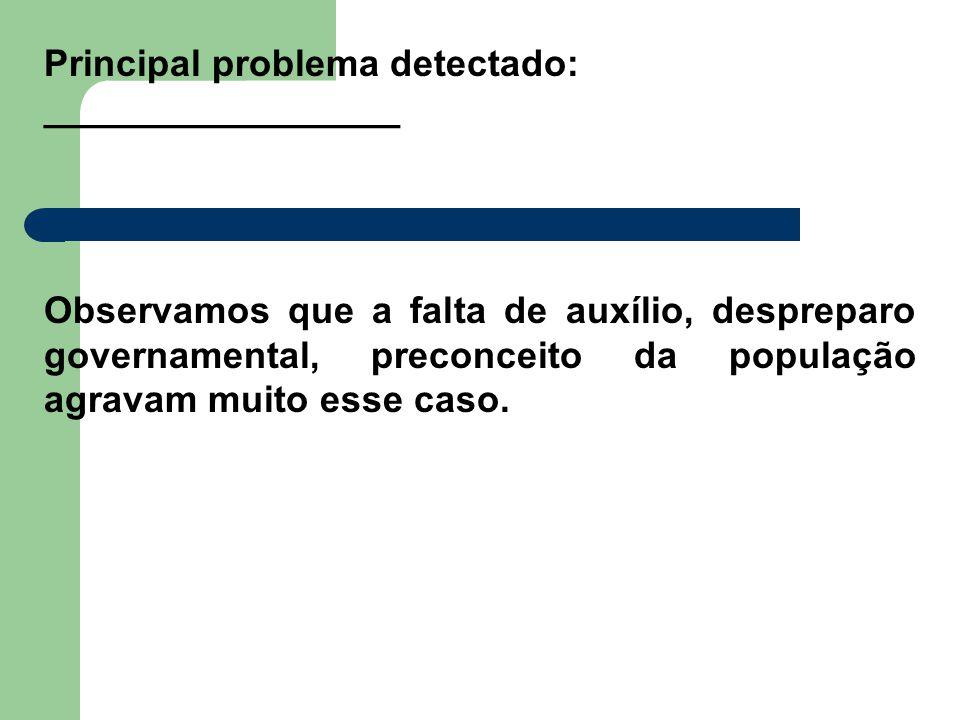 Principal problema detectado: _________________ Observamos que a falta de auxílio, despreparo governamental, preconceito da população agravam muito es