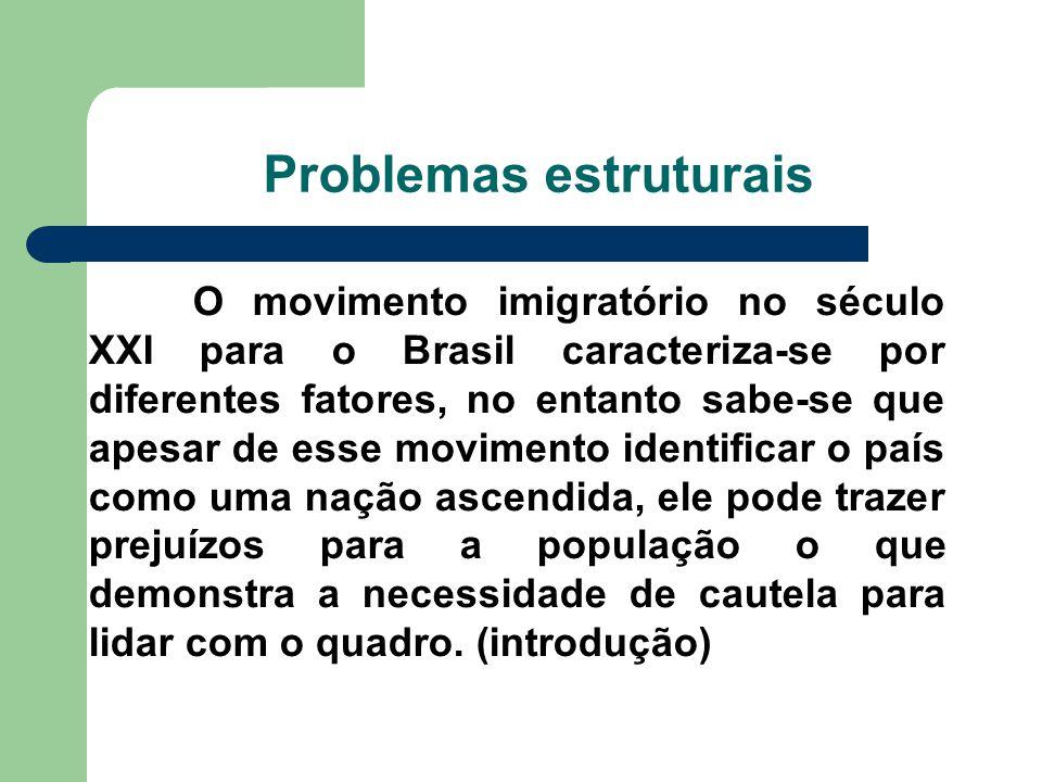 Problemas estruturais O movimento imigratório no século XXI para o Brasil caracteriza-se por diferentes fatores, no entanto sabe-se que apesar de esse movimento identificar o país como uma nação ascendida, ele pode trazer prejuízos para a população o que demonstra a necessidade de cautela para lidar com o quadro.