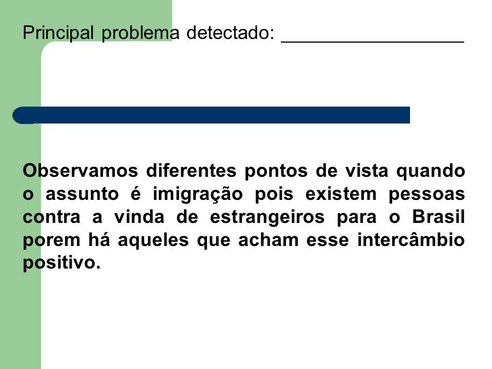 Principal problema detectado: _________________ Observamos diferentes pontos de vista quando o assunto é imigração pois existem pessoas contra a vinda de estrangeiros para o Brasil porem há aqueles que acham esse intercâmbio positivo.