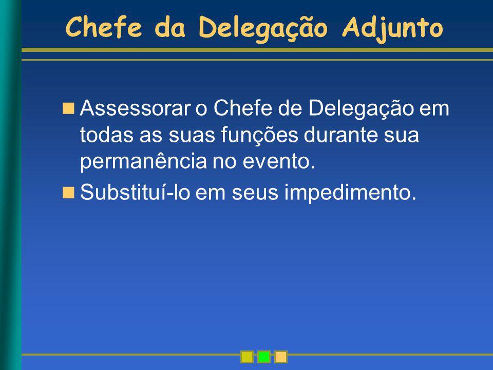 Chefe da Delegação Adjunto Assessorar o Chefe de Delegação em todas as suas funções durante sua permanência no evento. Substituí-lo em seus impediment