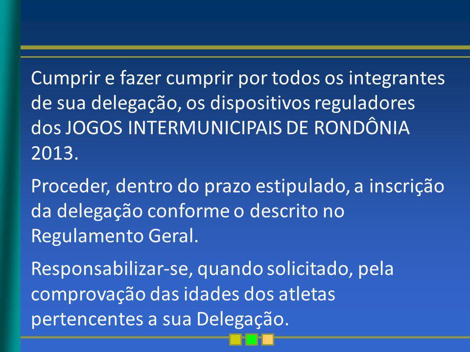 Cumprir e fazer cumprir por todos os integrantes de sua delegação, os dispositivos reguladores dos JOGOS INTERMUNICIPAIS DE RONDÔNIA 2013. Proceder, d