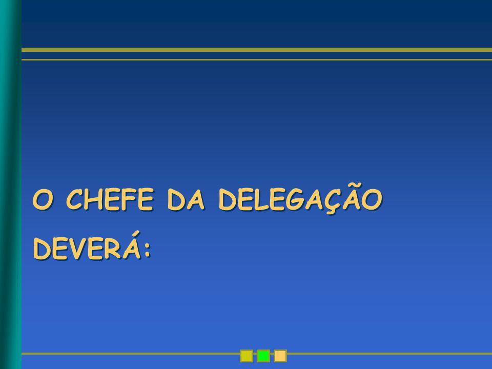 O CHEFE DA DELEGAÇÃO DEVERÁ: