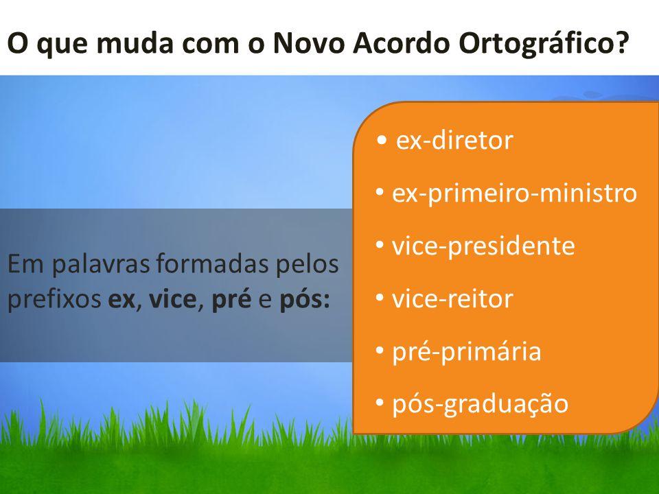 O que muda com o Novo Acordo Ortográfico? Em palavras formadas pelos prefixos ex, vice, pré e pós: ex-diretor ex-primeiro-ministro vice-presidente vic