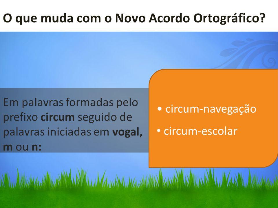 O que muda com o Novo Acordo Ortográfico? Em palavras formadas pelo prefixo circum seguido de palavras iniciadas em vogal, m ou n: circum-navegação ci
