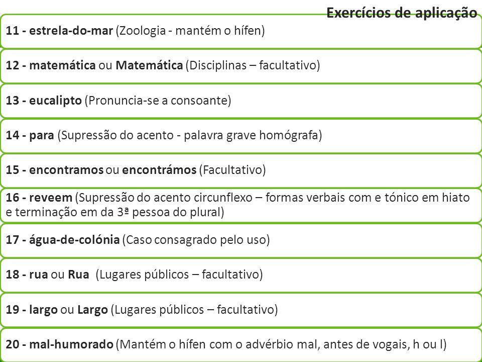 11 - estrela-do-mar (Zoologia - mantém o hífen)12 - matemática ou Matemática (Disciplinas – facultativo)13 - eucalipto (Pronuncia-se a consoante)14 -