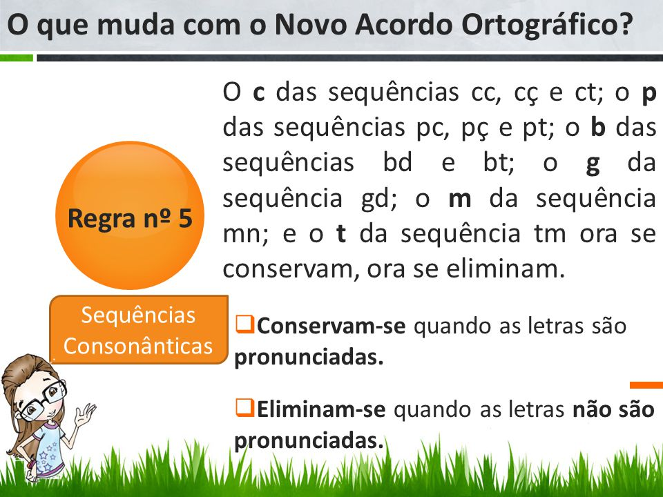 Regra nº 5 Sequências Consonânticas O c das sequências cc, cç e ct; o p das sequências pc, pç e pt; o b das sequências bd e bt; o g da sequência gd; o