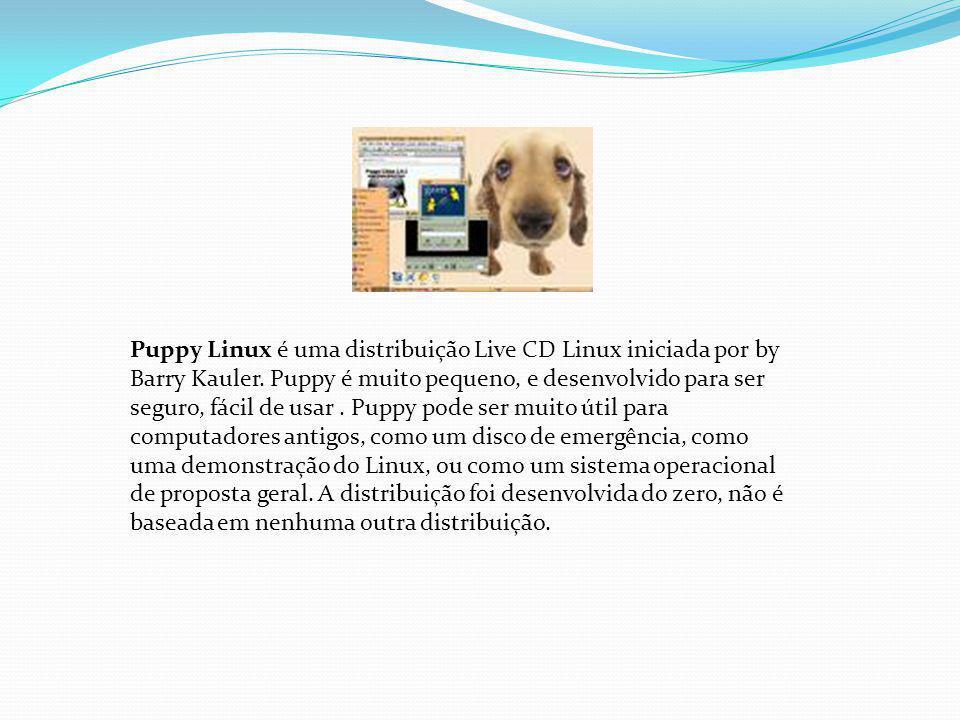 Puppy Linux é uma distribuição Live CD Linux iniciada por by Barry Kauler. Puppy é muito pequeno, e desenvolvido para ser seguro, fácil de usar. Puppy