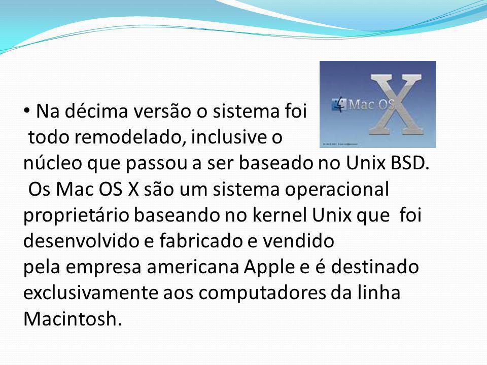 Na décima versão o sistema foi todo remodelado, inclusive o núcleo que passou a ser baseado no Unix BSD. Os Mac OS X são um sistema operacional propri