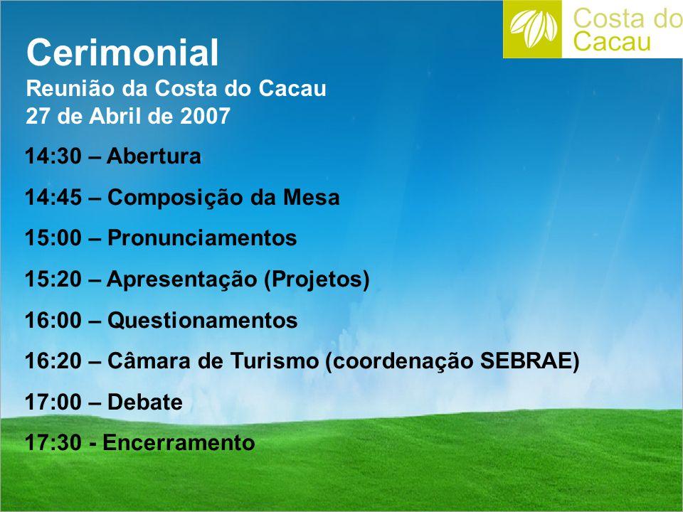 Cerimonial Reunião da Costa do Cacau 27 de Abril de 2007 14:30 – Abertura 14:45 – Composição da Mesa 15:00 – Pronunciamentos 15:20 – Apresentação (Projetos) 16:00 – Questionamentos 16:20 – Câmara de Turismo (coordenação SEBRAE) 17:00 – Debate 17:30 - Encerramento