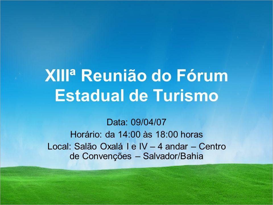 XIIIª Reunião do Fórum Estadual de Turismo Data: 09/04/07 Horário: da 14:00 às 18:00 horas Local: Salão Oxalá I e IV – 4 andar – Centro de Convenções – Salvador/Bahia