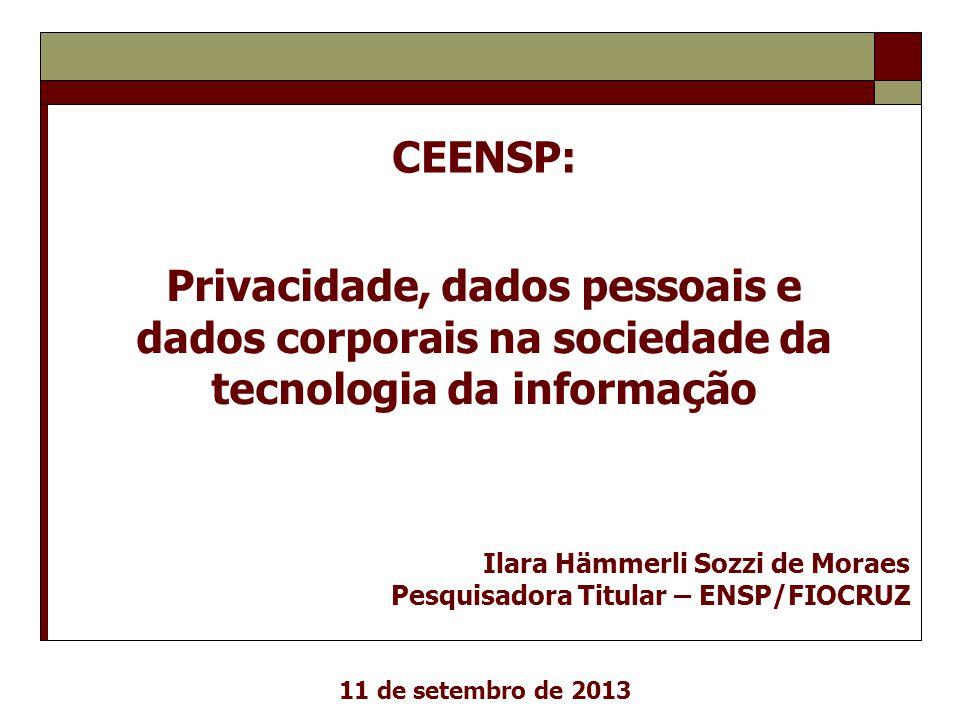 Privacidade, dados pessoais e dados corporais na sociedade da tecnologia da informação Ilara Hämmerli Sozzi de Moraes Pesquisadora Titular – ENSP/FIOC