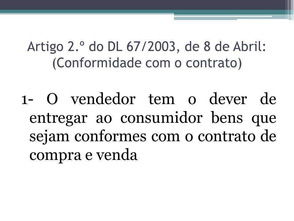 Artigo 2.º do DL 67/2003, de 8 de Abril: (Conformidade com o contrato) 1- O vendedor tem o dever de entregar ao consumidor bens que sejam conformes co