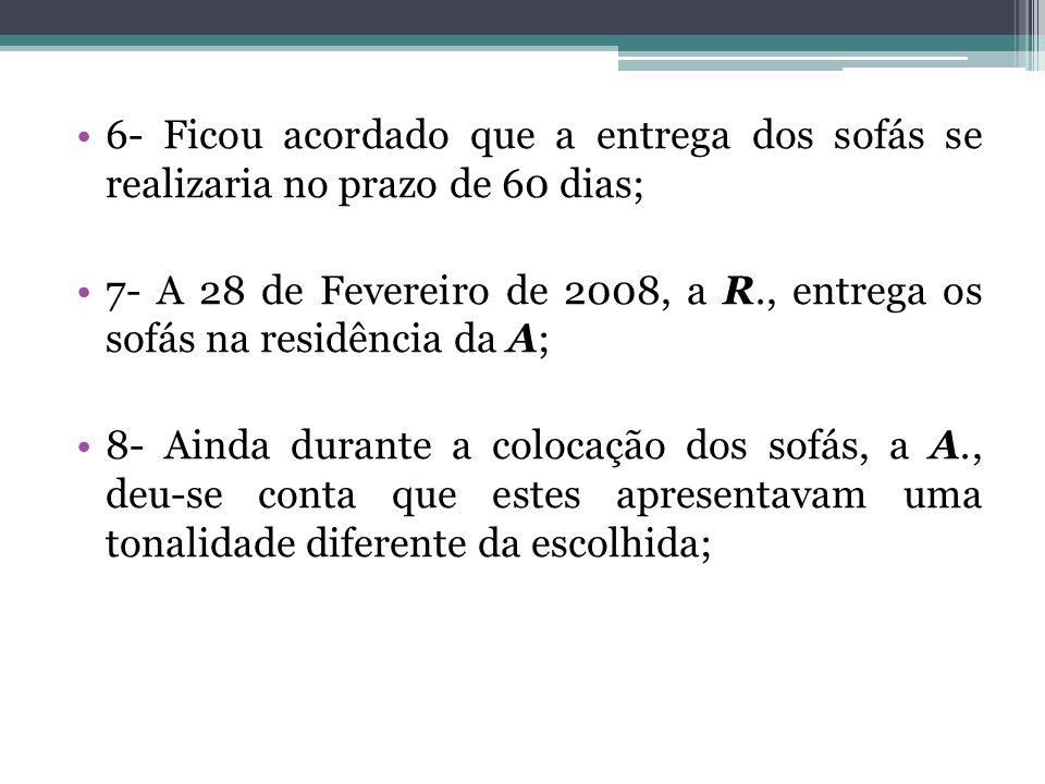 6- Ficou acordado que a entrega dos sofás se realizaria no prazo de 60 dias; 7- A 28 de Fevereiro de 2008, a R., entrega os sofás na residência da A;