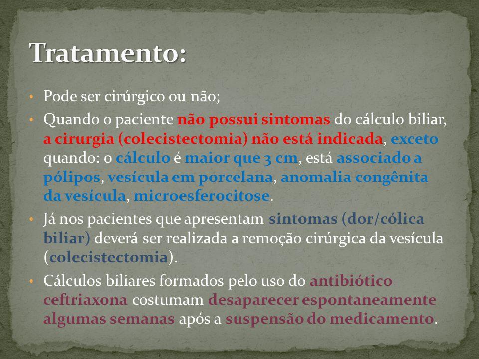 Pode ser cirúrgico ou não; Quando o paciente não possui sintomas do cálculo biliar, a cirurgia (colecistectomia) não está indicada, exceto quando: o cálculo é maior que 3 cm, está associado a pólipos, vesícula em porcelana, anomalia congênita da vesícula, microesferocitose.