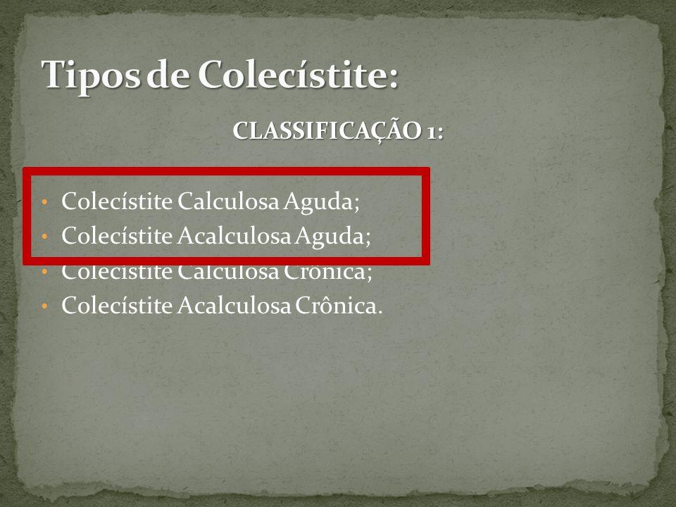 CLASSIFICAÇÃO 1: Colecístite Calculosa Aguda; Colecístite Acalculosa Aguda; Colecístite Calculosa Crônica; Colecístite Acalculosa Crônica.