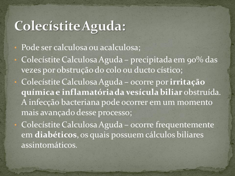 Pode ser calculosa ou acalculosa; Colecístite Calculosa Aguda – precipitada em 90% das vezes por obstrução do colo ou ducto cístico; Colecístite Calculosa Aguda – ocorre por irritação química e inflamatória da vesícula biliar obstruída.