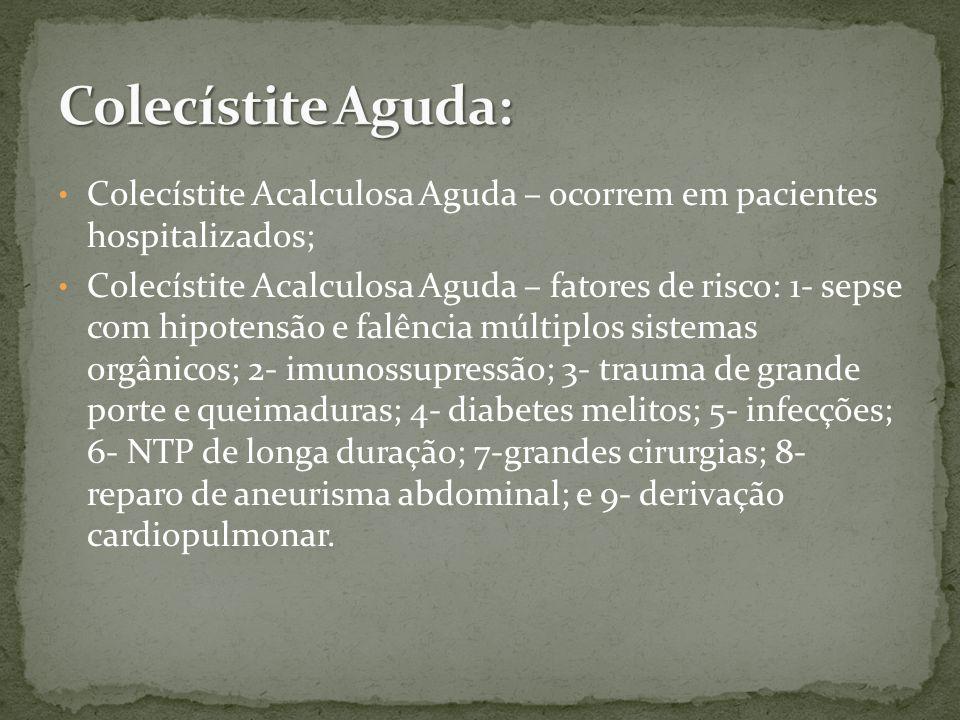 Colecístite Acalculosa Aguda – ocorrem em pacientes hospitalizados; Colecístite Acalculosa Aguda – fatores de risco: 1- sepse com hipotensão e falência múltiplos sistemas orgânicos; 2- imunossupressão; 3- trauma de grande porte e queimaduras; 4- diabetes melitos; 5- infecções; 6- NTP de longa duração; 7-grandes cirurgias; 8- reparo de aneurisma abdominal; e 9- derivação cardiopulmonar.