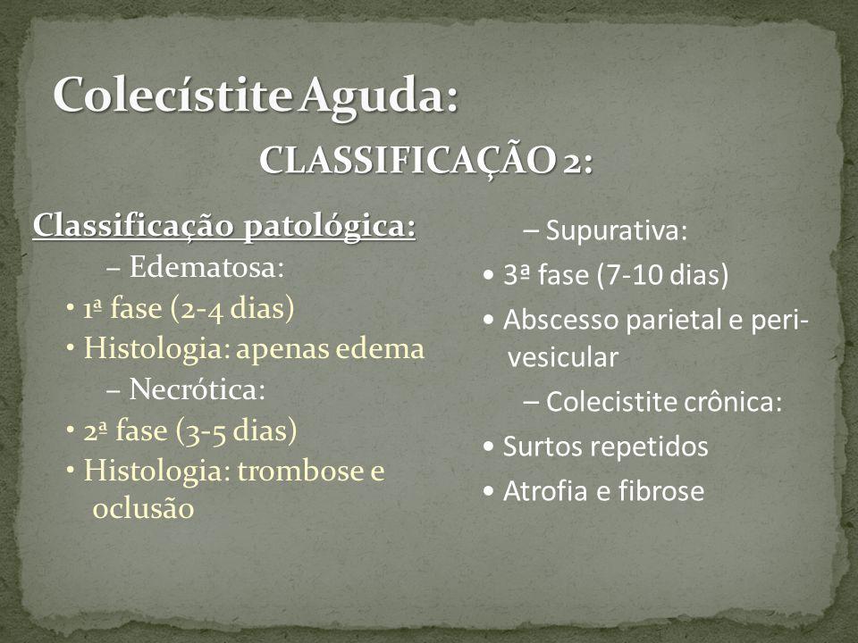 Classificação patológica: – Edematosa: 1ª fase (2-4 dias) Histologia: apenas edema – Necrótica: 2ª fase (3-5 dias) Histologia: trombose e oclusão – Supurativa: 3ª fase (7-10 dias) Abscesso parietal e peri- vesicular – Colecistite crônica: Surtos repetidos Atrofia e fibrose CLASSIFICAÇÃO 2: