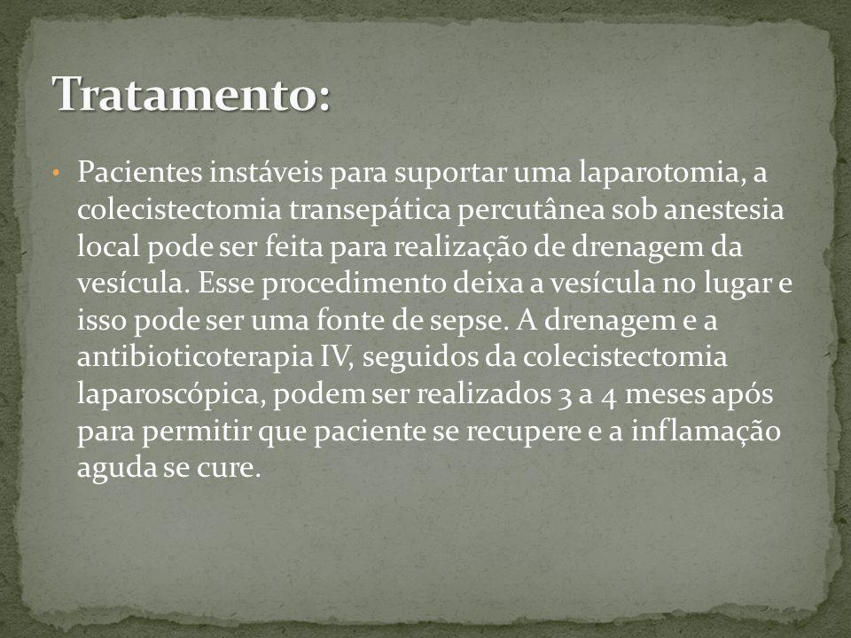 Pacientes instáveis para suportar uma laparotomia, a colecistectomia transepática percutânea sob anestesia local pode ser feita para realização de drenagem da vesícula.