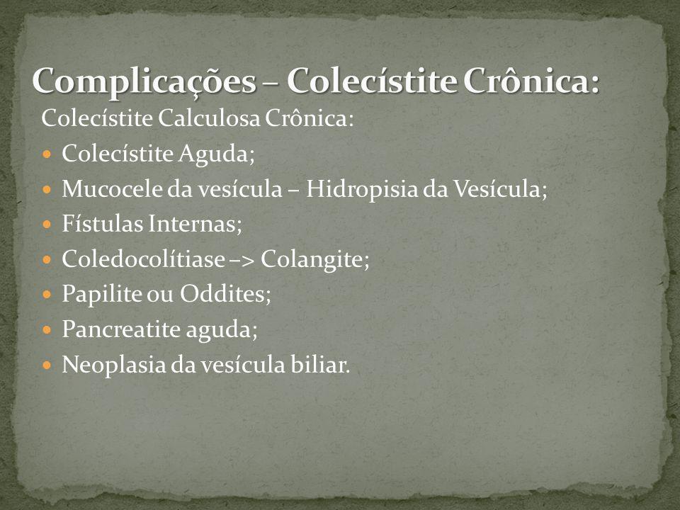 Colecístite Calculosa Crônica: Colecístite Aguda; Mucocele da vesícula – Hidropisia da Vesícula; Fístulas Internas; Coledocolítiase –> Colangite; Papilite ou Oddites; Pancreatite aguda; Neoplasia da vesícula biliar.