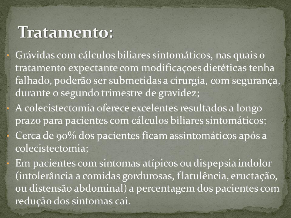 Grávidas com cálculos biliares sintomáticos, nas quais o tratamento expectante com modificaçoes dietéticas tenha falhado, poderão ser submetidas a cirurgia, com segurança, durante o segundo trimestre de gravidez; A colecistectomia oferece excelentes resultados a longo prazo para pacientes com cálculos biliares sintomáticos; Cerca de 90% dos pacientes ficam assintomáticos após a colecistectomia; Em pacientes com sintomas atípicos ou dispepsia indolor (intolerância a comidas gordurosas, flatulência, eructação, ou distensão abdominal) a percentagem dos pacientes com redução dos sintomas cai.