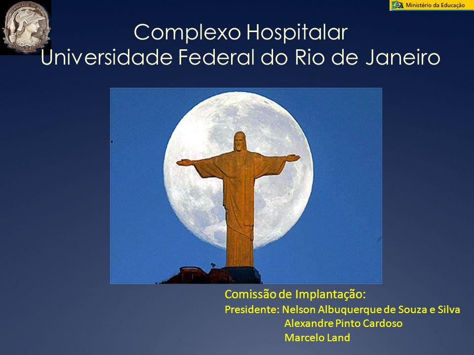 Complexo Hospitalar Universidade Federal do Rio de Janeiro Comissão de Implantação: Presidente: Nelson Albuquerque de Souza e Silva Alexandre Pinto Cardoso Marcelo Land