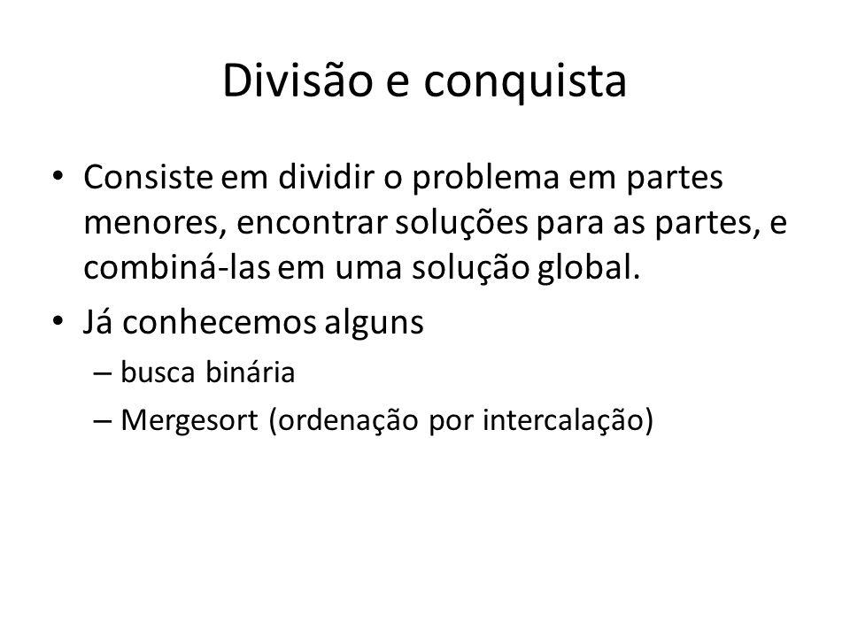 Divisão e conquista Consiste em dividir o problema em partes menores, encontrar soluções para as partes, e combiná-las em uma solução global. Já conhe