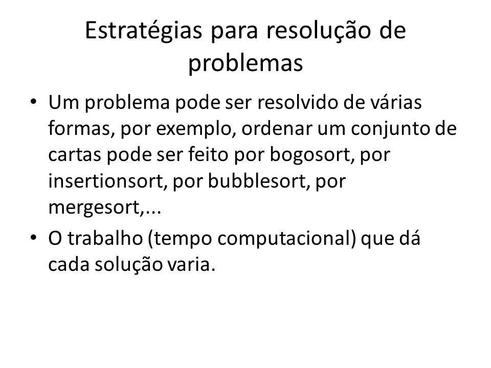 Estratégias para resolução de problemas Um problema pode ser resolvido de várias formas, por exemplo, ordenar um conjunto de cartas pode ser feito por
