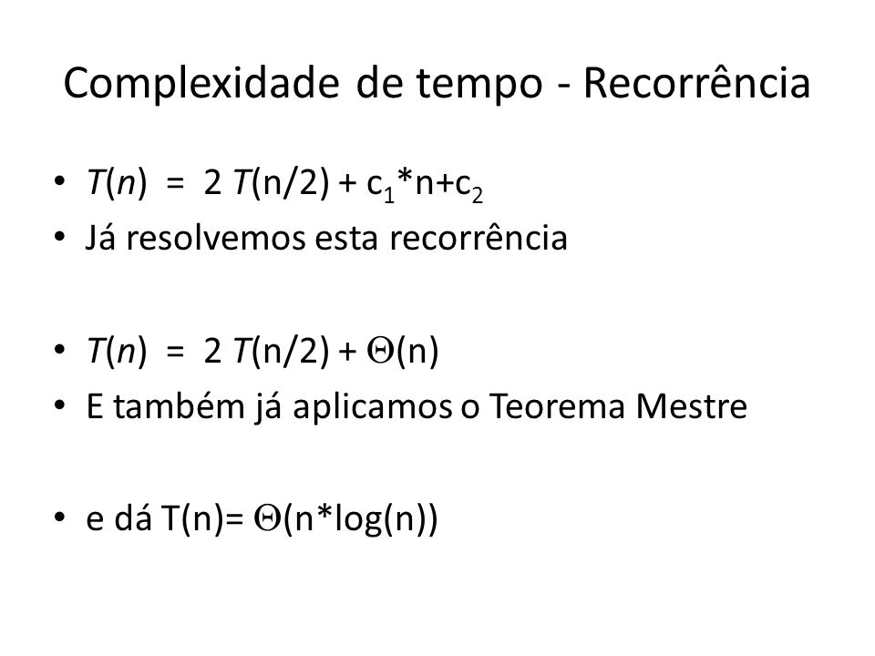 Complexidade de tempo - Recorrência T(n) = 2 T(n/2) + c 1 *n+c 2 Já resolvemos esta recorrência T(n) = 2 T(n/2) + (n) E também já aplicamos o Teorema