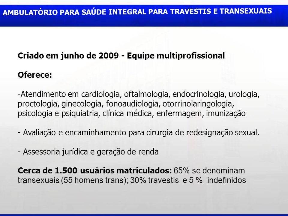AMBULATÓRIO PARA SAÚDE INTEGRAL PARA TRAVESTIS E TRANSEXUAIS Criado em junho de 2009 - Equipe multiprofissional Oferece: -Atendimento em cardiologia,