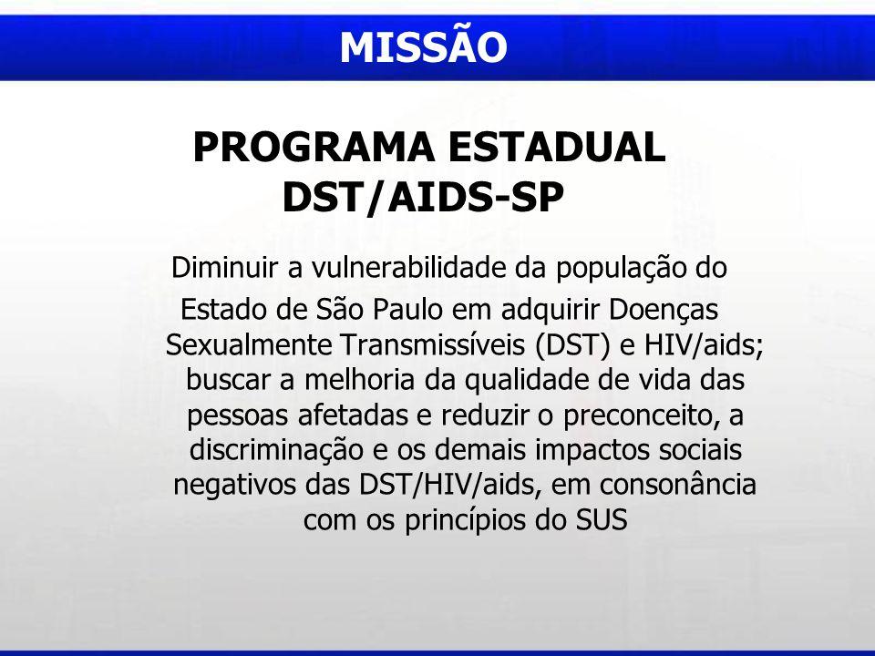 MISSÃO PROGRAMA ESTADUAL DST/AIDS-SP Diminuir a vulnerabilidade da população do Estado de São Paulo em adquirir Doenças Sexualmente Transmissíveis (DST) e HIV/aids; buscar a melhoria da qualidade de vida das pessoas afetadas e reduzir o preconceito, a discriminação e os demais impactos sociais negativos das DST/HIV/aids, em consonância com os princípios do SUS